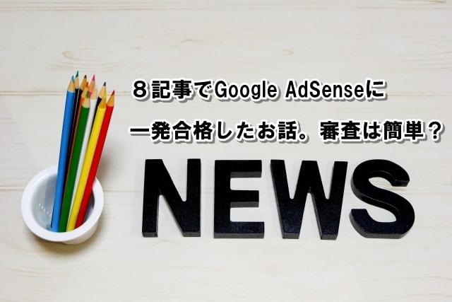 8記事でGoogleAdSenseに一発合格したお話。審査は簡単?のアイキャッチ画像